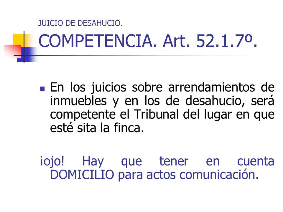 JUICIO DE DESAHUCIO. COMPETENCIA. Art. 52.1.7º. En los juicios sobre arrendamientos de inmuebles y en los de desahucio, será competente el Tribunal de