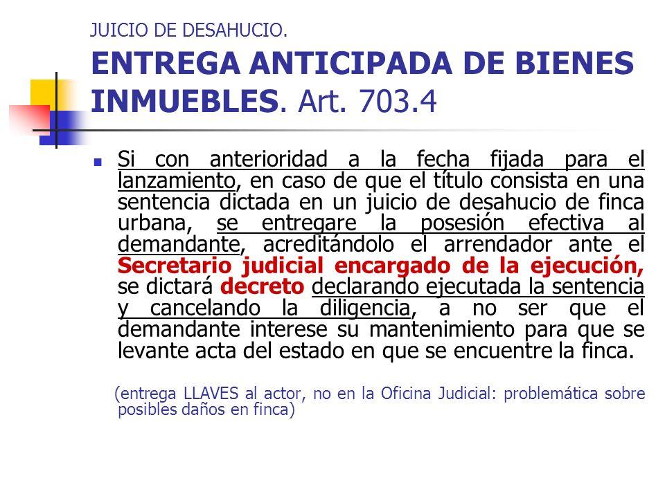 JUICIO DE DESAHUCIO. ENTREGA ANTICIPADA DE BIENES INMUEBLES. Art. 703.4 Si con anterioridad a la fecha fijada para el lanzamiento, en caso de que el t