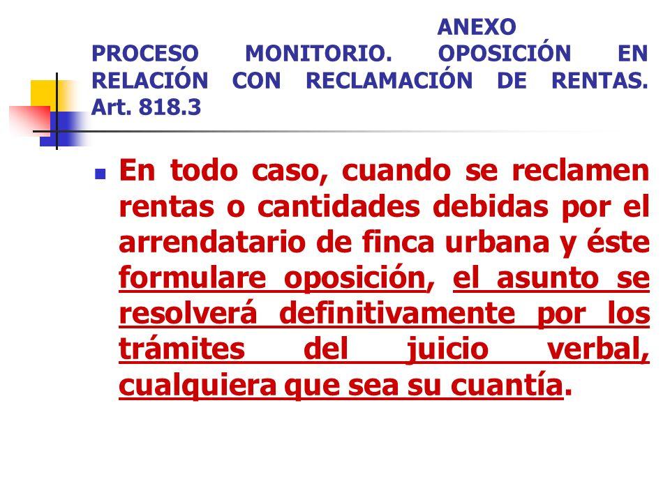 ANEXO PROCESO MONITORIO. OPOSICIÓN EN RELACIÓN CON RECLAMACIÓN DE RENTAS. Art. 818.3 En todo caso, cuando se reclamen rentas o cantidades debidas por