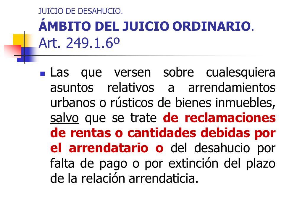 JUICIO DE DESAHUCIO. ÁMBITO DEL JUICIO ORDINARIO. Art. 249.1.6º Las que versen sobre cualesquiera asuntos relativos a arrendamientos urbanos o rústico