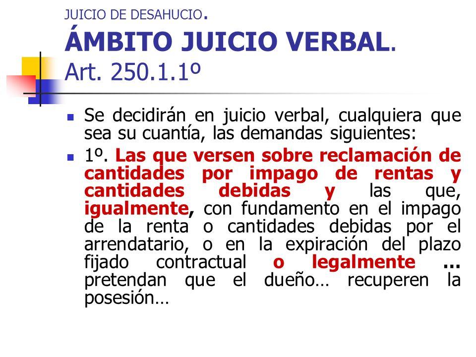 JUICIO DE DESAHUCIO. ÁMBITO JUICIO VERBAL. Art. 250.1.1º Se decidirán en juicio verbal, cualquiera que sea su cuantía, las demandas siguientes: 1º. La