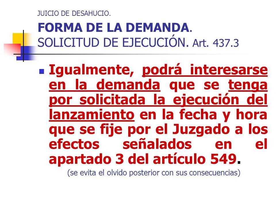 JUICIO DE DESAHUCIO. FORMA DE LA DEMANDA. SOLICITUD DE EJECUCIÓN. Art. 437.3 Igualmente, podrá interesarse en la demanda que se tenga por solicitada l