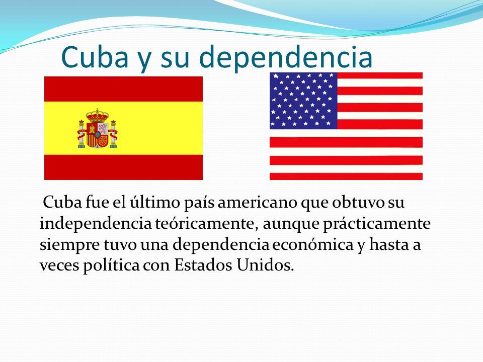 Cuba y su dependencia Cuba fue el último país americano que obtuvo su independencia teóricamente, aunque prácticamente siempre tuvo una dependencia ec