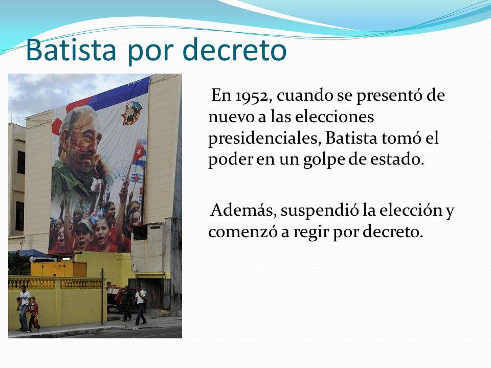 Batista por decreto En 1952, cuando se presentó de nuevo a las elecciones presidenciales, Batista tomó el poder en un golpe de estado. Además, suspend
