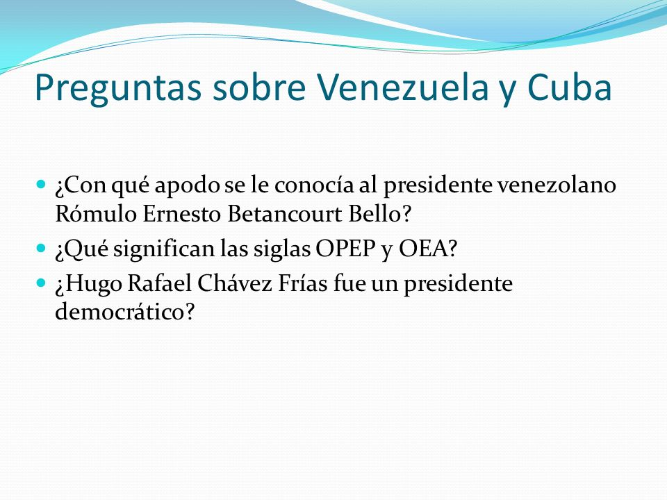Preguntas sobre Venezuela y Cuba ¿Con qué apodo se le conocía al presidente venezolano Rómulo Ernesto Betancourt Bello? ¿Qué significan las siglas OPE