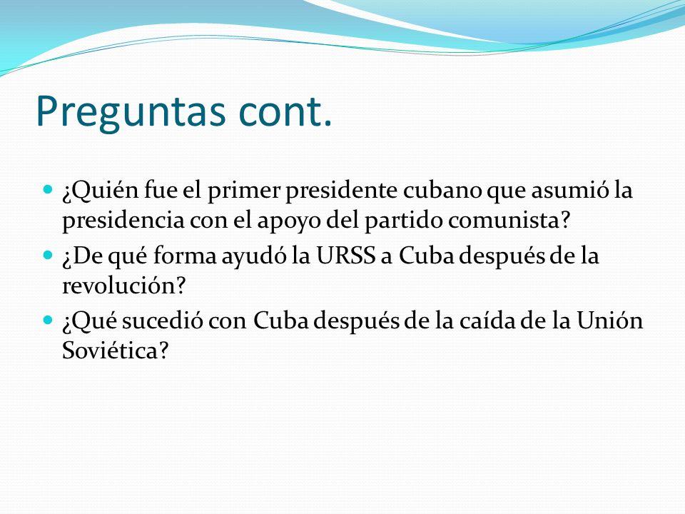 Preguntas cont. ¿Quién fue el primer presidente cubano que asumió la presidencia con el apoyo del partido comunista? ¿De qué forma ayudó la URSS a Cub