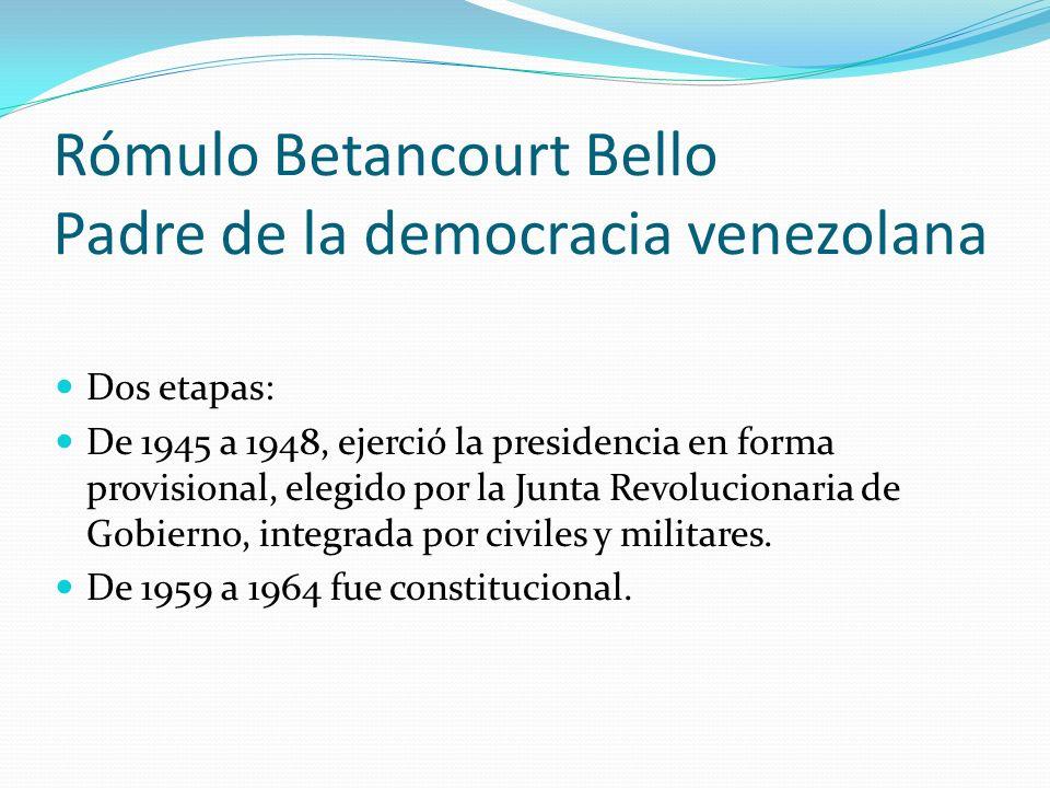 Rómulo Betancourt Bello Padre de la democracia venezolana Dos etapas: De 1945 a 1948, ejerció la presidencia en forma provisional, elegido por la Junt