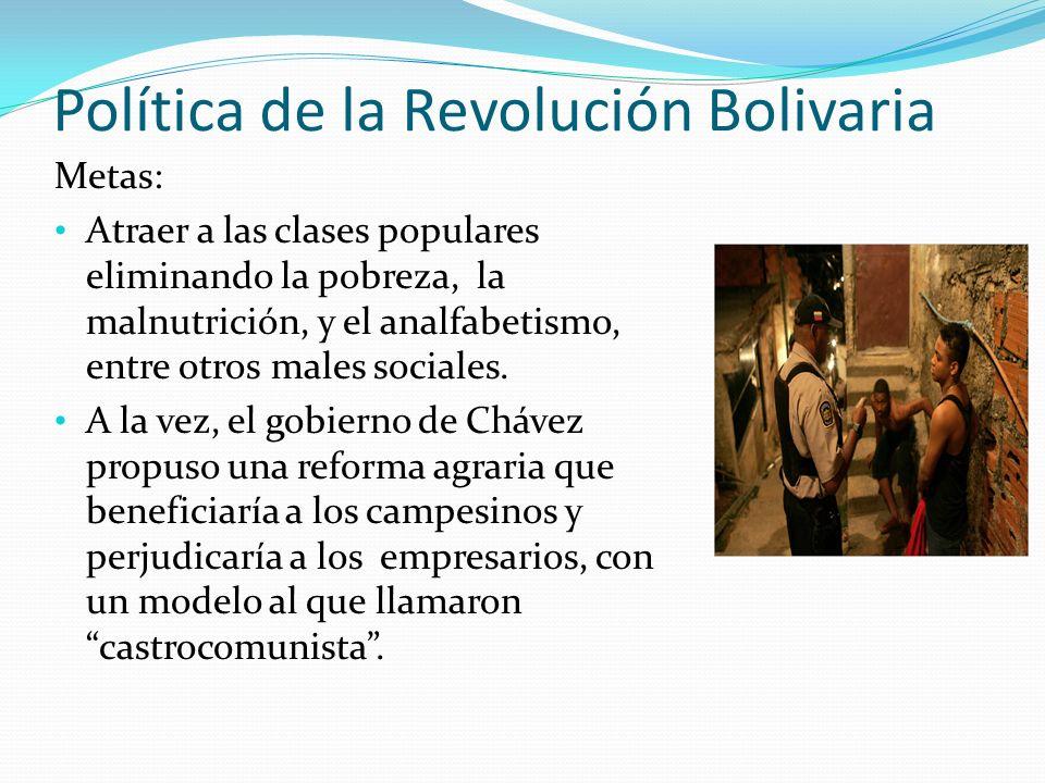 Política de la Revolución Bolivaria Metas: Atraer a las clases populares eliminando la pobreza, la malnutrición, y el analfabetismo, entre otros males