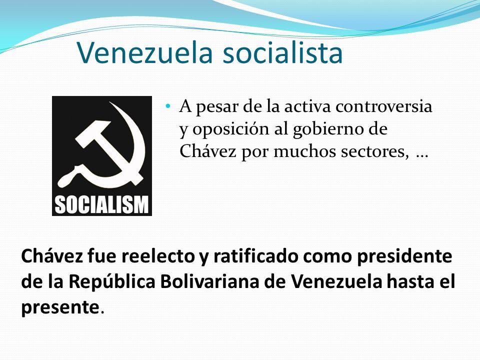 Venezuela socialista A pesar de la activa controversia y oposición al gobierno de Chávez por muchos sectores, … Chávez fue reelecto y ratificado como