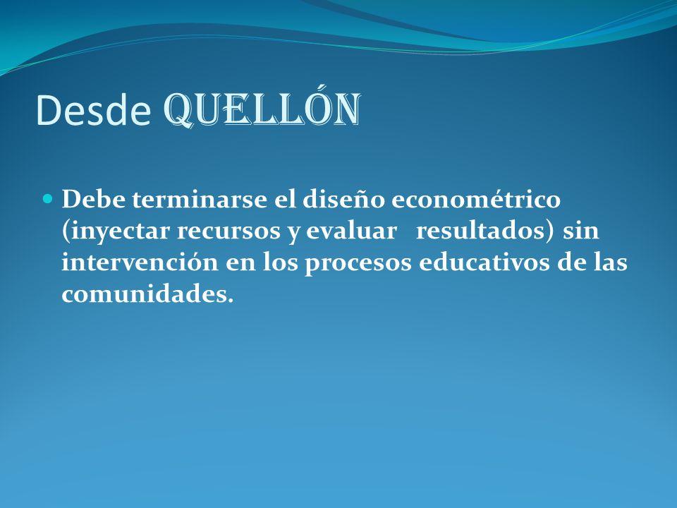 Desde Quellón Debe terminarse el diseño econométrico (inyectar recursos y evaluar resultados) sin intervención en los procesos educativos de las comunidades.