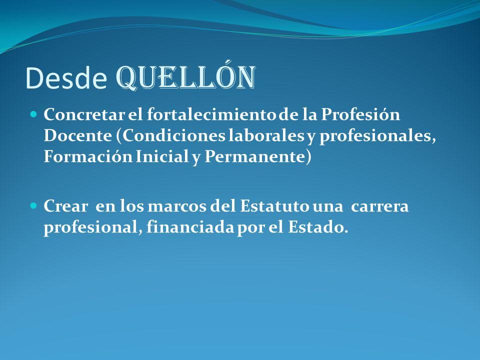 Desde Quellón Concretar el fortalecimiento de la Profesión Docente (Condiciones laborales y profesionales, Formación Inicial y Permanente) Crear en los marcos del Estatuto una carrera profesional, financiada por el Estado.