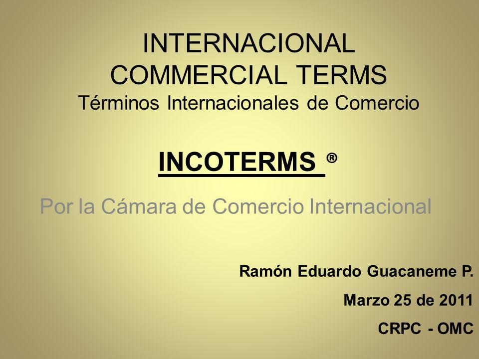 INTERNACIONAL COMMERCIAL TERMS Términos Internacionales de Comercio INCOTERMS ® Por la Cámara de Comercio Internacional Ramón Eduardo Guacaneme P.