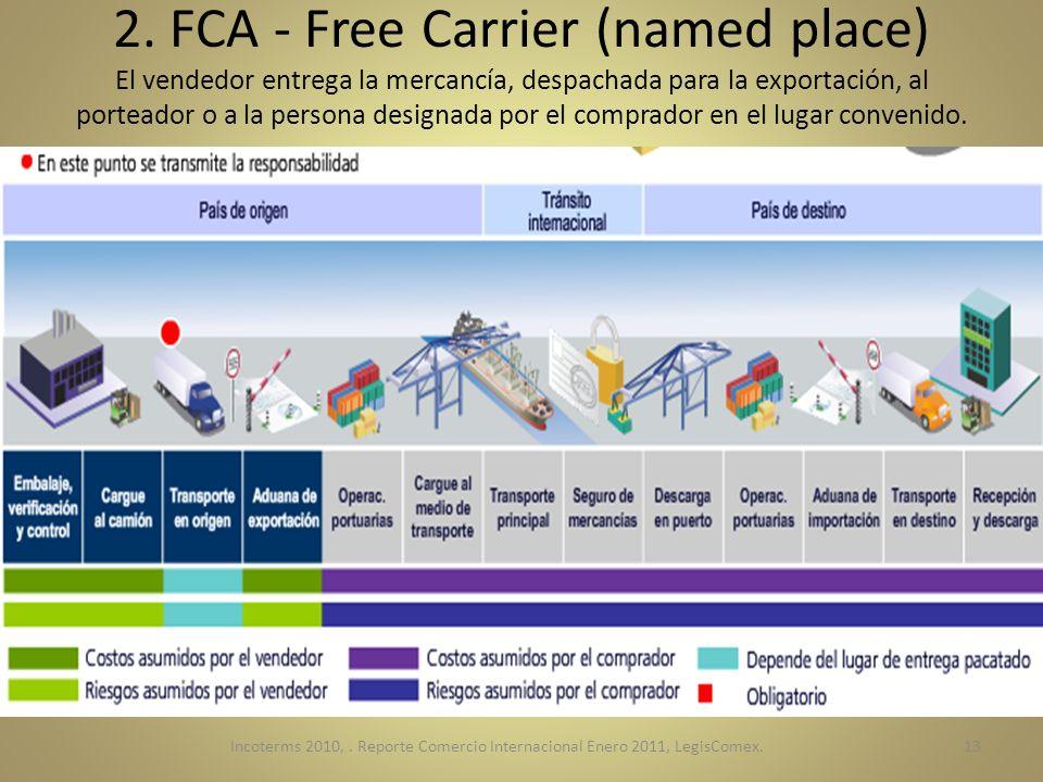 2. FCA - Free Carrier (named place) El vendedor entrega la mercancía, despachada para la exportación, al porteador o a la persona designada por el com