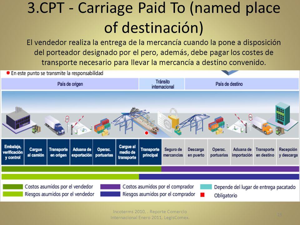 3.CPT - Carriage Paid To (named place of destinación) El vendedor realiza la entrega de la mercancía cuando la pone a disposición del porteador designado por el pero, además, debe pagar los costes de transporte necesario para llevar la mercancía a destino convenido.