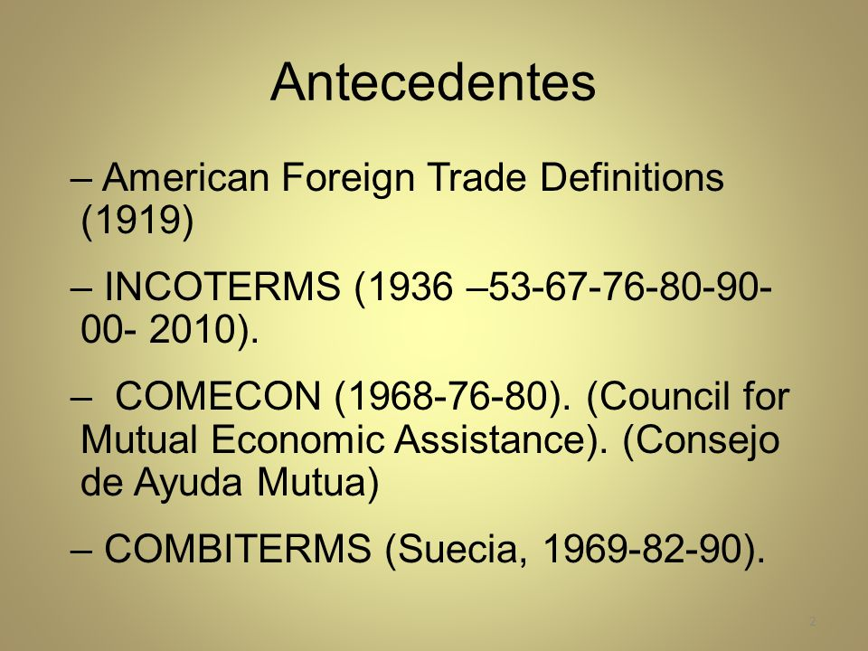 Antecedentes – American Foreign Trade Definitions (1919) – INCOTERMS (1936 –53-67-76-80-90- 00- 2010). – COMECON (1968-76-80). (Council for Mutual Eco