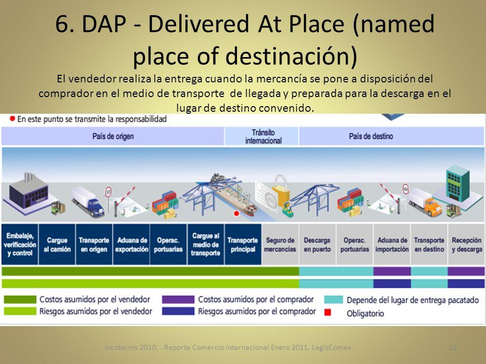6. DAP - Delivered At Place (named place of destinación) El vendedor realiza la entrega cuando la mercancía se pone a disposición del comprador en el