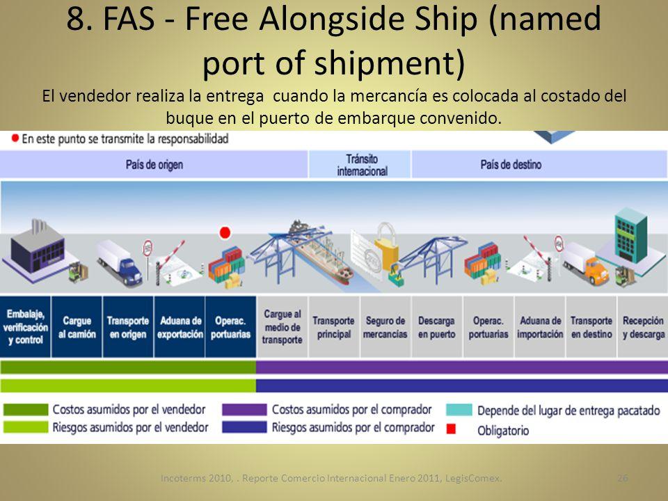 8. FAS - Free Alongside Ship (named port of shipment) El vendedor realiza la entrega cuando la mercancía es colocada al costado del buque en el puerto