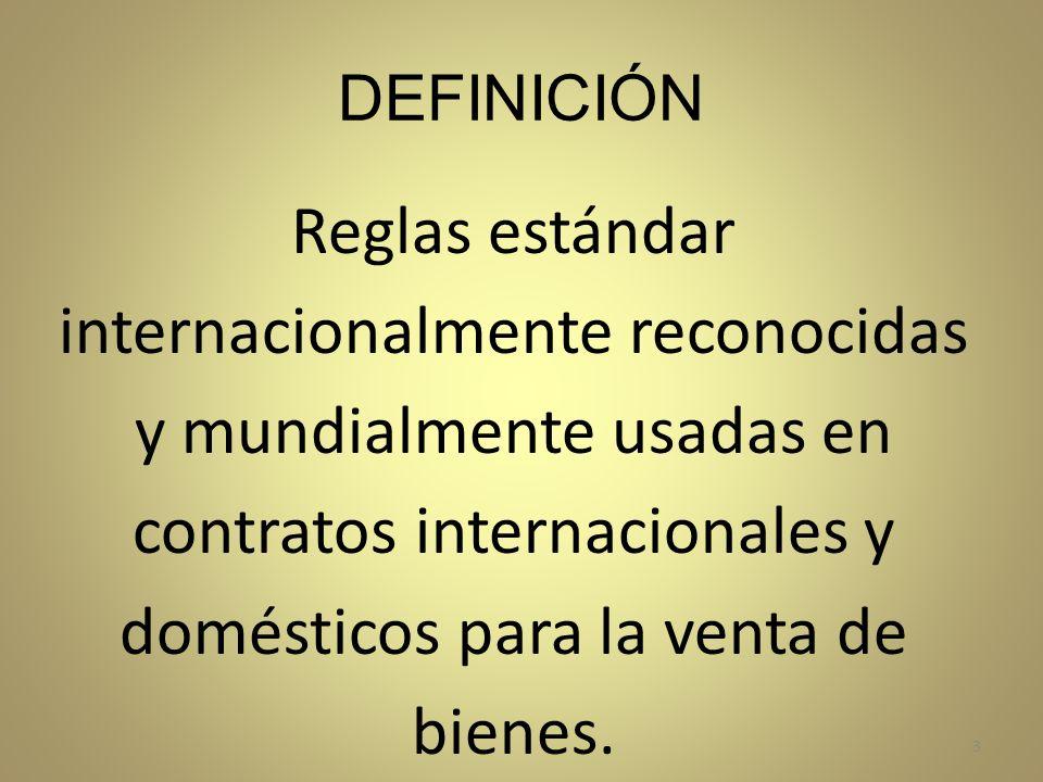 DEFINICIÓN Reglas estándar internacionalmente reconocidas y mundialmente usadas en contratos internacionales y domésticos para la venta de bienes. 3
