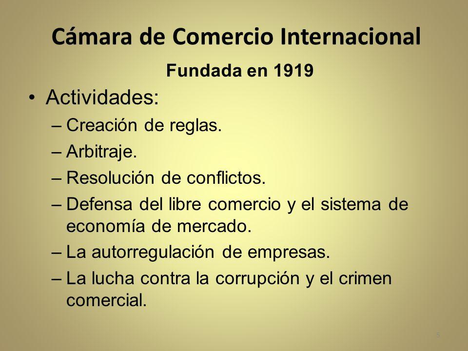 Cámara de Comercio Internacional Fundada en 1919 Actividades: –Creación de reglas. –Arbitraje. –Resolución de conflictos. –Defensa del libre comercio