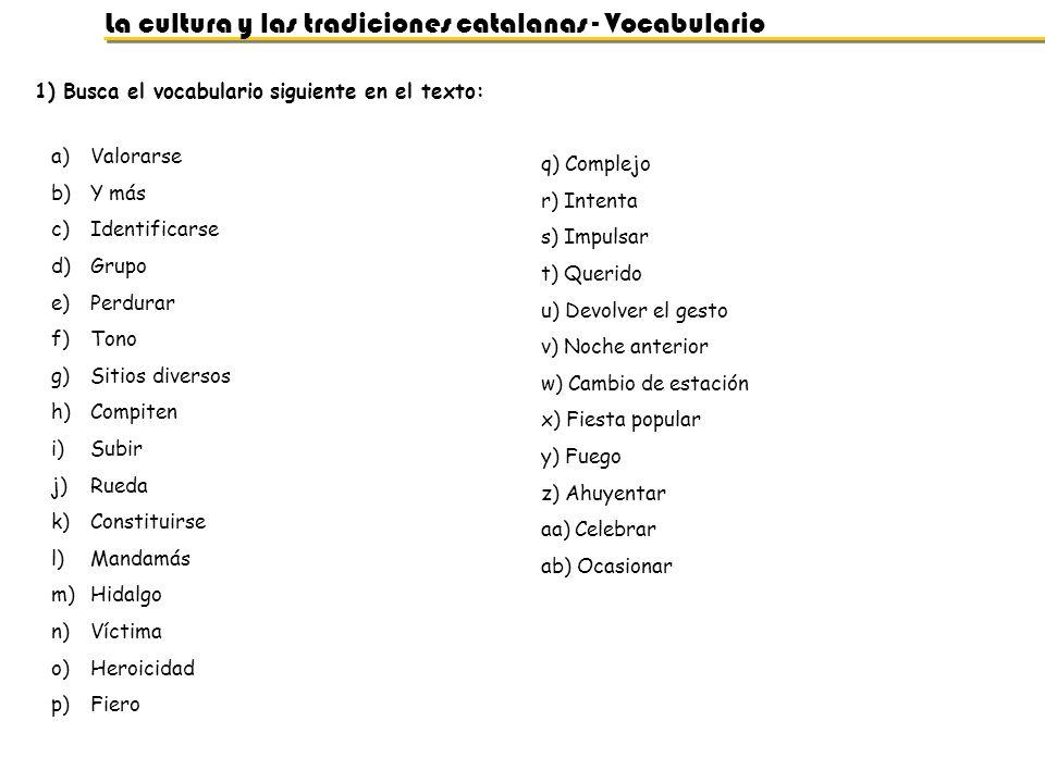 La cultura y las tradiciones catalanas - Vocabulario 1) Busca el vocabulario siguiente en el texto: a)Valorarse b)Y más c)Identificarse d)Grupo e)Perd