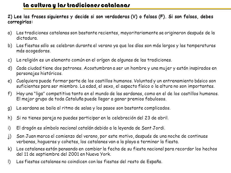 La cultura y las tradiciones catalanas 3) Relaciona las siguientes fotografías con la tradición catalana correspondiente y con la época del año en la que se celebra: CocaGigantesDiablosCaga TióCastillos Humanos PanelletsSant JordiCaganerCalçots Todos Santos (1 de noviembre) Navidad (x2) Víspera de San Juan (23 de junio) Cualquier fiesta mayor (x3)San Jorge (23 de abril) Febrero y Marzo