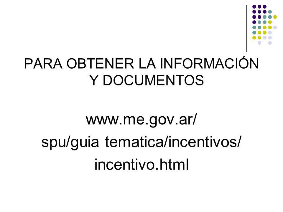 PARA OBTENER LA INFORMACIÓN Y DOCUMENTOS www.me.gov.ar/ spu/guia tematica/incentivos/ incentivo.html