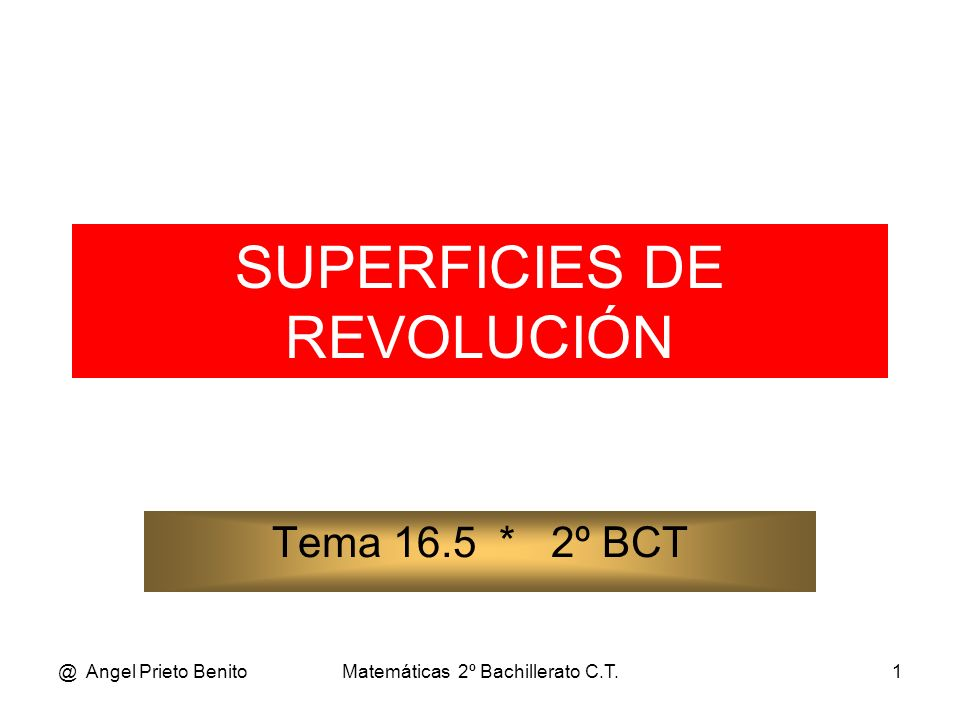 @ Angel Prieto BenitoMatemáticas 2º Bachillerato C.T.1 SUPERFICIES DE REVOLUCIÓN Tema 16.5 * 2º BCT