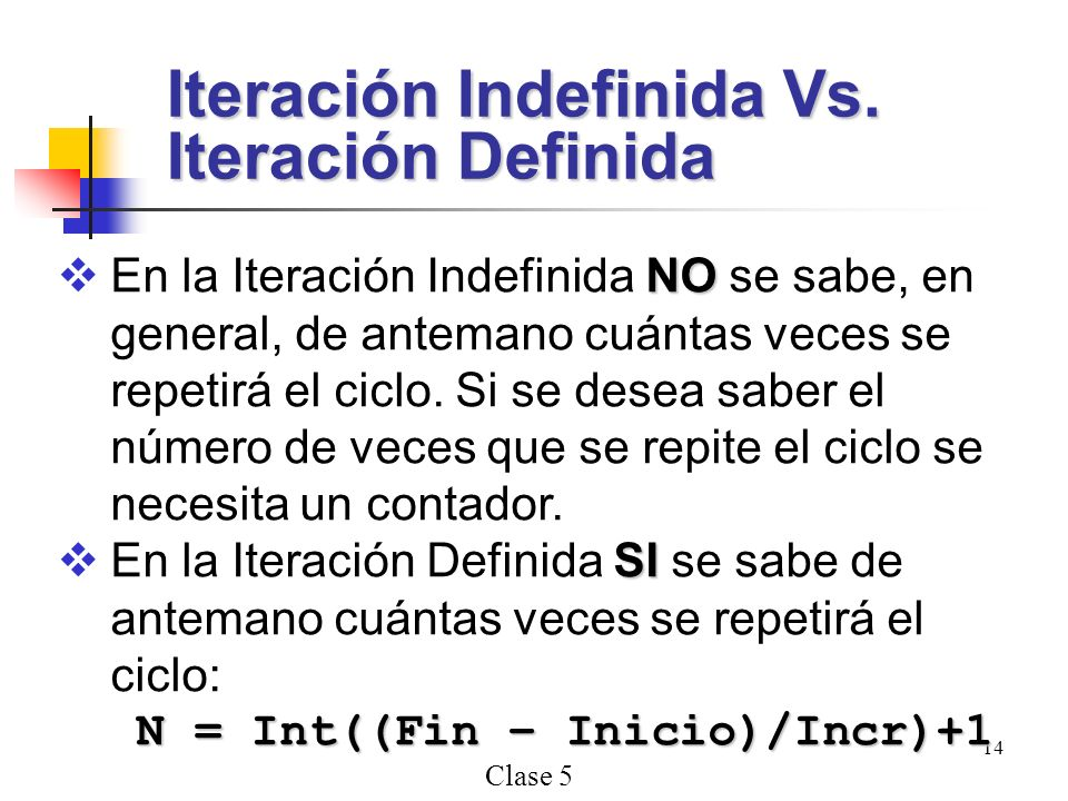Clase 5 14 NO En la Iteración Indefinida NO se sabe, en general, de antemano cuántas veces se repetirá el ciclo. Si se desea saber el número de veces