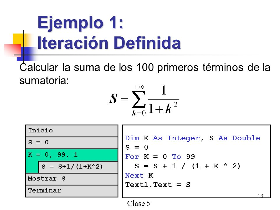 Clase 5 16 Calcular la suma de los 100 primeros términos de la sumatoria: Ejemplo 1: Iteración Definida Dim K As Integer, S As Double S = 0 For K = 0 To 99 S = S + 1 / (1 + K ^ 2) Next K Text1.Text = S S = 0 K = 0, 99, 1 S = S+1/(1+K^2) Terminar Inicio Mostrar S