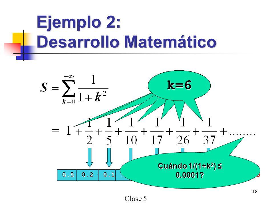 Clase 5 18 Ejemplo 2: Desarrollo Matemático k=0k=1k=2k=3 0.5 < 0.0001? NO 0.2 < 0.0001? NO k=4 0.1 < 0.0001? NO k=5 0.0588 < 0.0001? NO k=6 0.03846 <