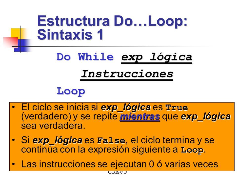 Clase 5 7 Do While exp_lógica InstruccionesLoop Estructura Do…Loop: Sintaxis 1 exp_lógica exp_lógica : Una expresión lógica Instrucciones DoLoop Instrucciones : Una o más instrucciones entre Do y Loop que se ejecutan un número indefinido de veces.