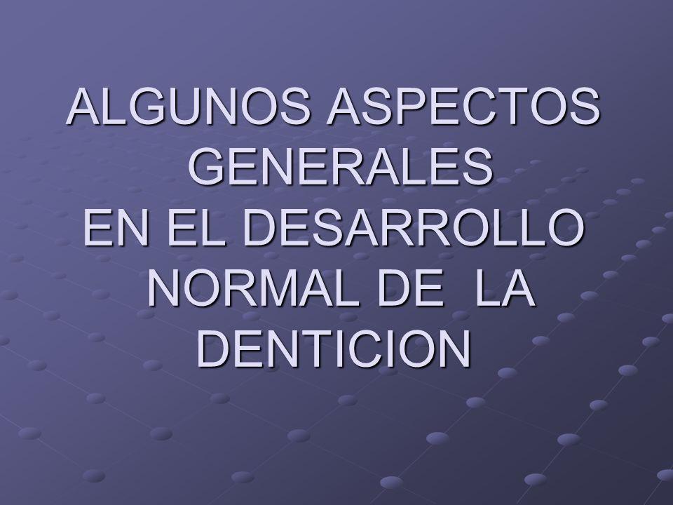 ALGUNOS ASPECTOS GENERALES EN EL DESARROLLO NORMAL DE LA DENTICION