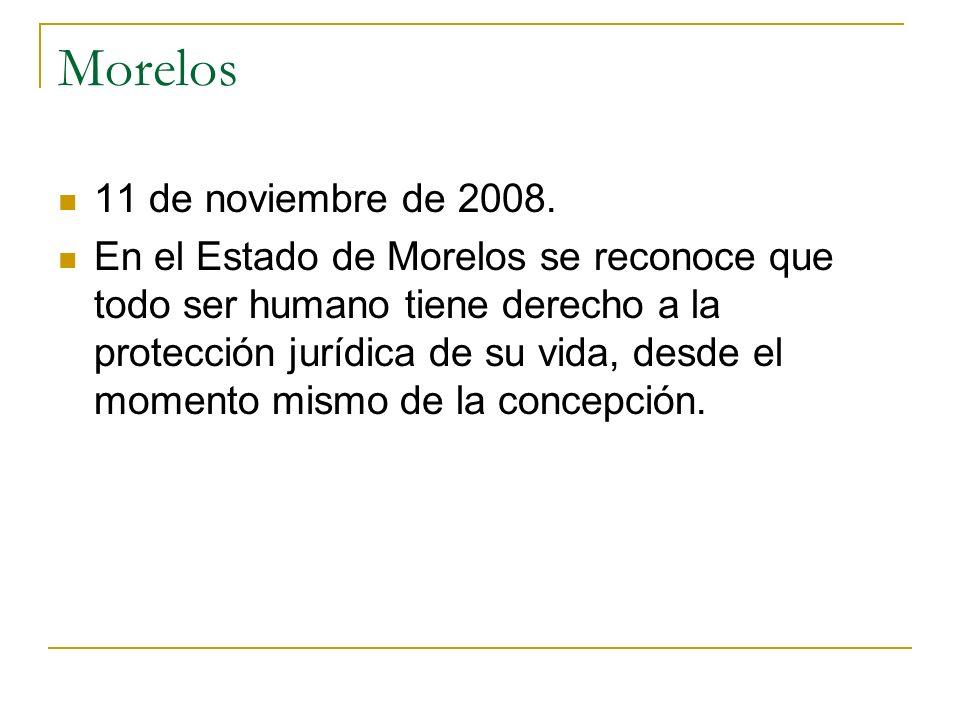 Morelos 11 de noviembre de 2008. En el Estado de Morelos se reconoce que todo ser humano tiene derecho a la protección jurídica de su vida, desde el m