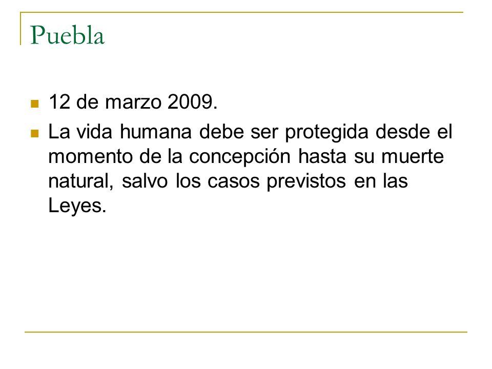 Puebla 12 de marzo 2009. La vida humana debe ser protegida desde el momento de la concepción hasta su muerte natural, salvo los casos previstos en las
