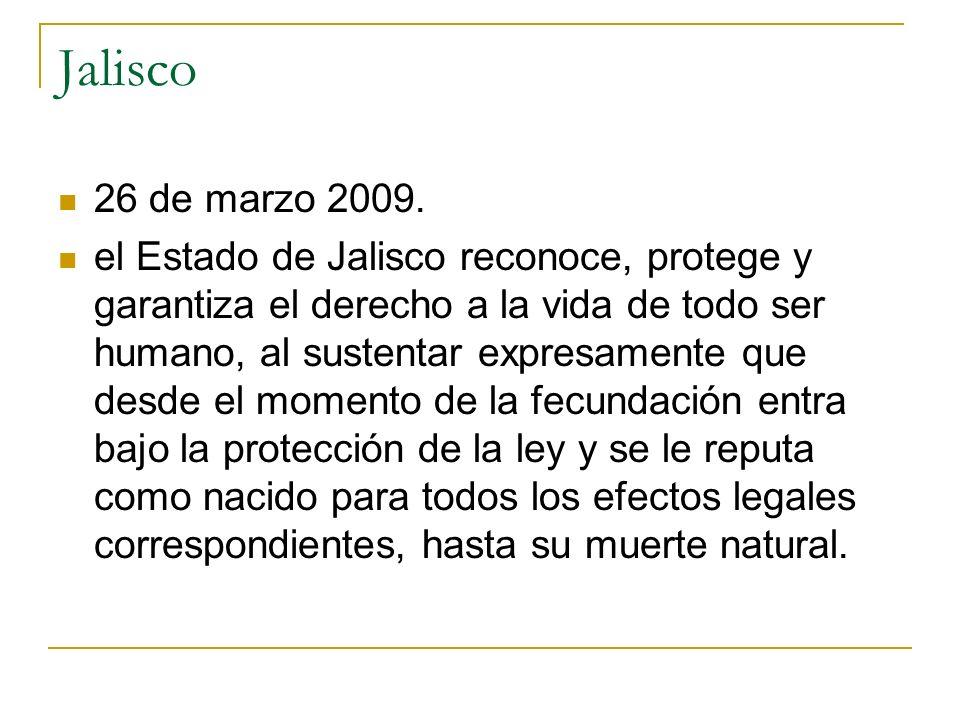 Jalisco 26 de marzo 2009. el Estado de Jalisco reconoce, protege y garantiza el derecho a la vida de todo ser humano, al sustentar expresamente que de