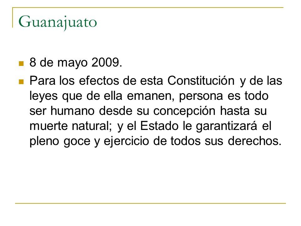 Guanajuato 8 de mayo 2009. Para los efectos de esta Constitución y de las leyes que de ella emanen, persona es todo ser humano desde su concepción has