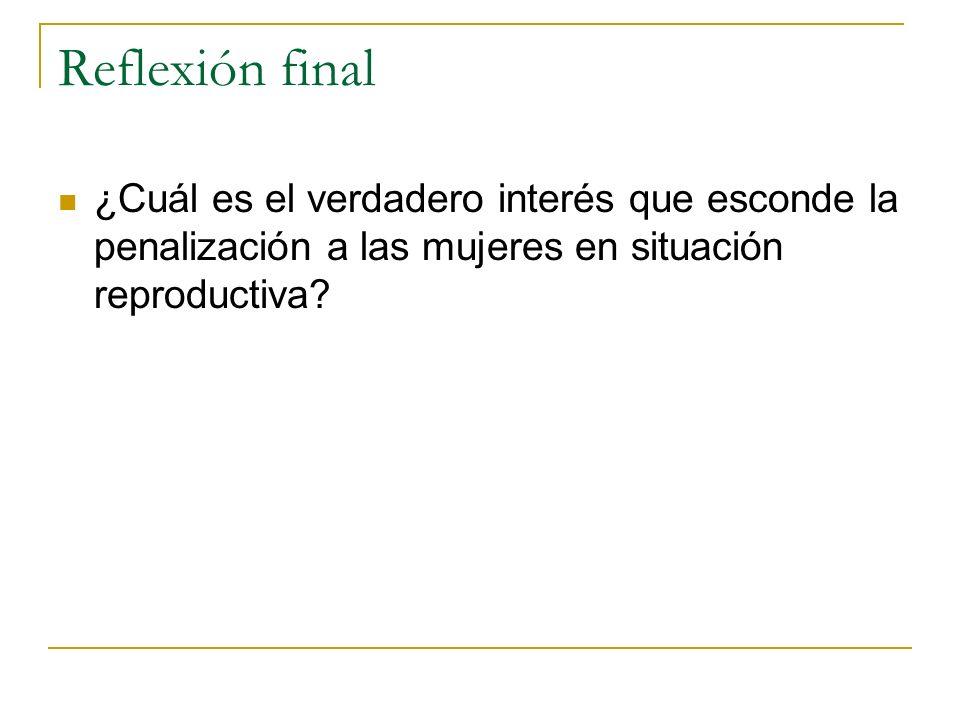 Reflexión final ¿Cuál es el verdadero interés que esconde la penalización a las mujeres en situación reproductiva?