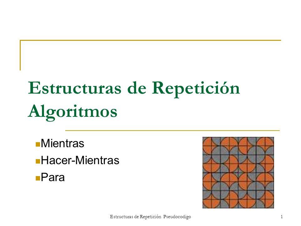 Estructuras de Repetición Pseudocodigo1 Estructuras de Repetición Algoritmos Mientras Hacer-Mientras Para