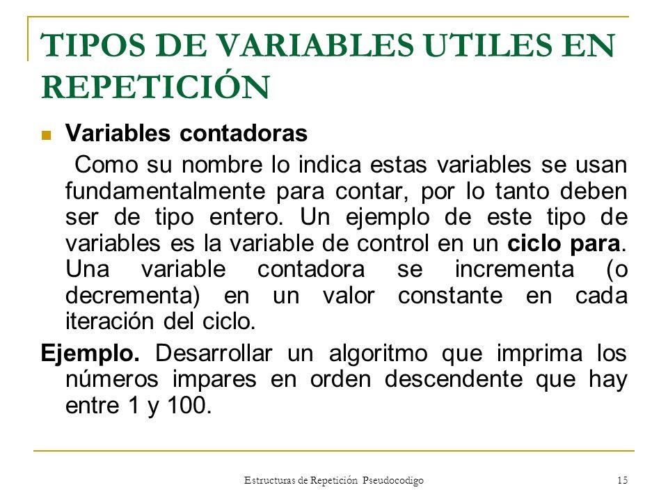 Estructuras de Repetición Pseudocodigo 15 TIPOS DE VARIABLES UTILES EN REPETICIÓN Variables contadoras Como su nombre lo indica estas variables se usa