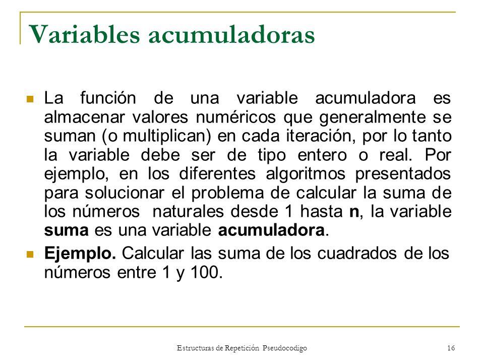 Estructuras de Repetición Pseudocodigo 16 Variables acumuladoras La función de una variable acumuladora es almacenar valores numéricos que generalment