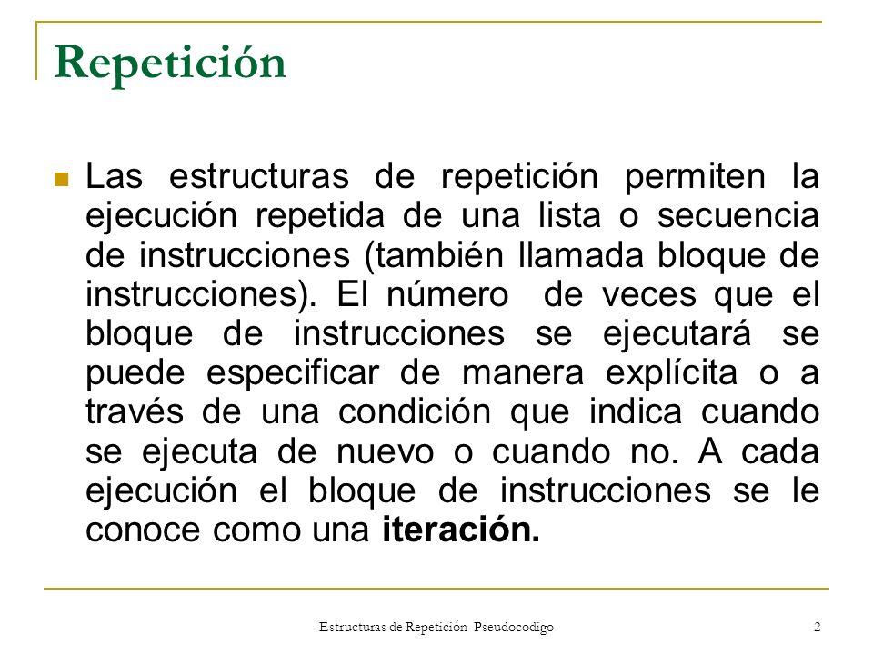 Estructuras de Repetición Pseudocodigo 2 Repetición Las estructuras de repetición permiten la ejecución repetida de una lista o secuencia de instrucci