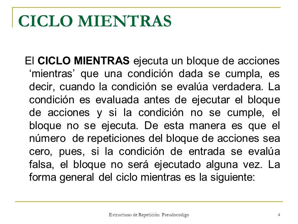 Estructuras de Repetición Pseudocodigo 4 CICLO MIENTRAS El CICLO MIENTRAS ejecuta un bloque de acciones mientras que una condición dada se cumpla, es