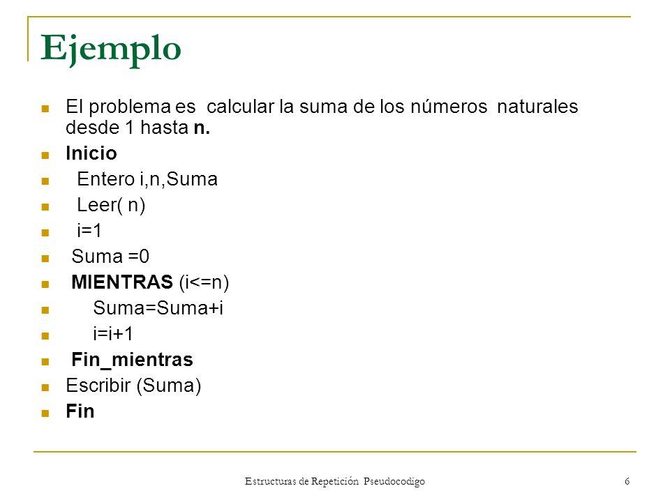 Estructuras de Repetición Pseudocodigo 6 Ejemplo El problema es calcular la suma de los números naturales desde 1 hasta n. Inicio Entero i,n,Suma Leer
