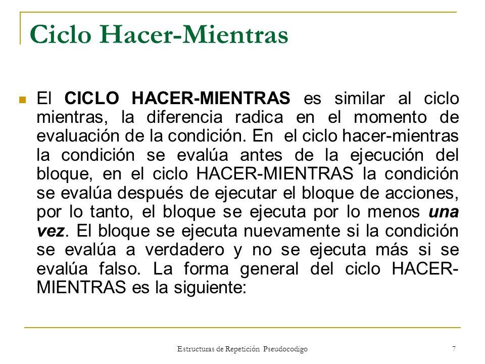 Estructuras de Repetición Pseudocodigo 7 Ciclo Hacer-Mientras El CICLO HACER-MIENTRAS es similar al ciclo mientras, la diferencia radica en el momento