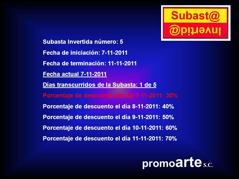 Subasta Invertida número: 5 Fecha de iniciación: 7-11-2011 Fecha de terminación: 11-11-2011 Fecha actual 7-11-2011 Días transcurridos de la Subasta: 1 de 5 Porcentaje de descuento del día 7-11-2011: 30% Porcentaje de descuento el día 8-11-2011: 40% Porcentaje de descuento el día 9-11-2011: 50% Porcentaje de descuento el día 10-11-2011: 60% Porcentaje de descuento el día 11-11-2011: 70% promo arte s.c.