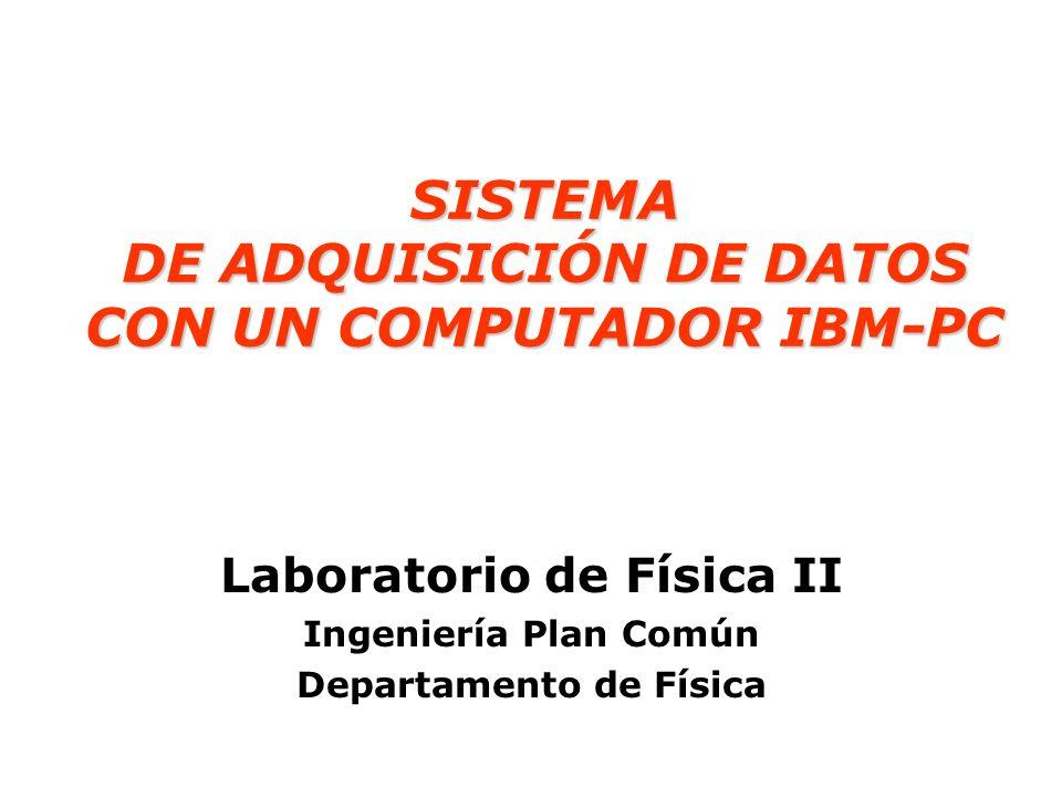 SISTEMA DE ADQUISICIÓN DE DATOS CON UN COMPUTADOR IBM-PC SISTEMA DE ADQUISICIÓN DE DATOS CON UN COMPUTADOR IBM-PC Laboratorio de Física II Ingeniería