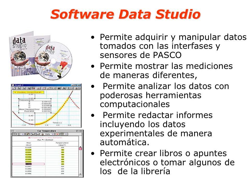 Software Data Studio Permite adquirir y manipular datos tomados con las interfases y sensores de PASCO Permite mostrar las mediciones de maneras difer