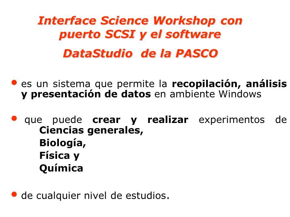 Interface Science Workshop con puerto SCSI y el software DataStudio de la PASCO En general dicho sistema permite: Programar o planificar la toma de datos Monitorear hasta 3 variables, pudiendo graficar, analizar, imprimir, mostrar y grabar los datos.