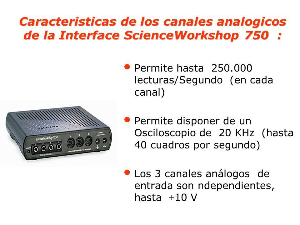Especificaciones Técnicas de la Interface ScienceWorkshop 750 Alimentación: 12 a 20 VDC a 2 A, Coneccion al PC : Por la tarjeta SCSI, de 8-bit Coneccion Alternativa al PC: Por la puerta RS- 232 Canales Digitales: 4 canales digitales de entrada/salida Canales Analogicos de Entrada: 3 de entrada diferencial Conversion de Analogo a Digital: Para señales electricas menores que 100 Hz, mejora la precisión de los datos Salida Analogica: rango DC: -4.9976 V a +5.0000 V Requerimientos Computac.: Windows 3.1, Puerta SCSI Requerimientos de Software: requiere el software DataStudio 1.0 o ScienceWorkshop 2.3 o posterior