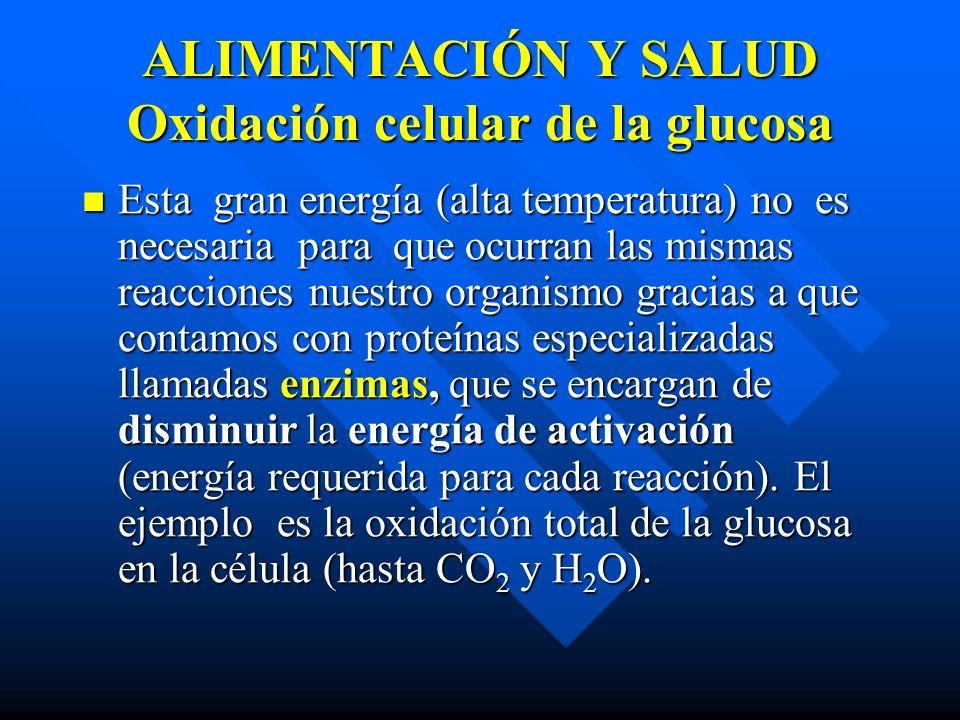 ALIMENTACIÓN Y SALUD Oxidación celular de la glucosa Esta gran energía (alta temperatura) no es necesaria para que ocurran las mismas reacciones nuestro organismo gracias a que contamos con proteínas especializadas llamadas enzimas, que se encargan de disminuir la energía de activación (energía requerida para cada reacción).
